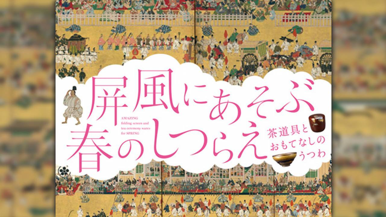 茶道具やうつわも楽しみ!春を彩る屏風の名品を間近で「屏風にあそぶ春のしつらえ」開催