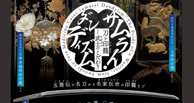 タイトルからしてそそられる!武士が愛した日本刀と印籠にフォーカスした展覧会「サムライ・ダンディズム」