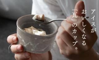 アイスをさらに美味しく!屋根瓦と同じ素材から生まれた、美味しい温度を保つアイスカップが素敵